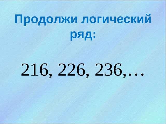Продолжи логический ряд: 216, 226, 236,…
