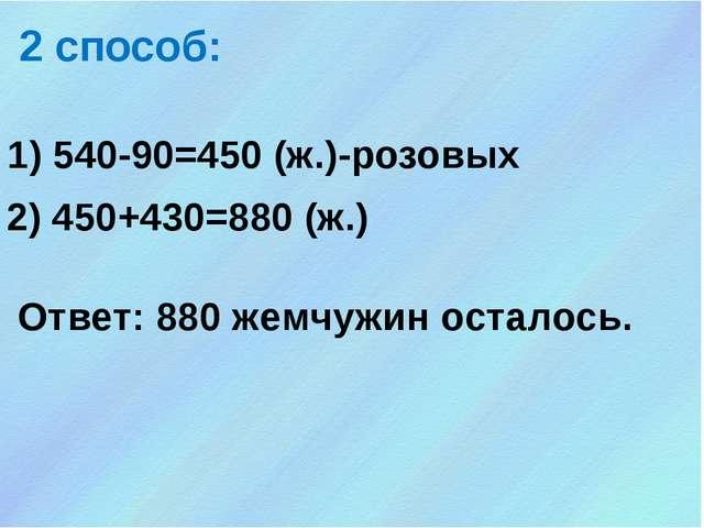 1) 540-90=450 (ж.)-розовых 2 способ: 2) 450+430=880 (ж.) Ответ: 880 жемчужин...