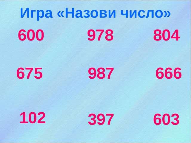 600 978 666 987 675 102 397 603 804 Игра «Назови число»