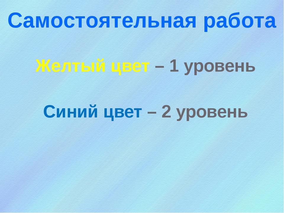 Самостоятельная работа Желтый цвет – 1 уровень Синий цвет – 2 уровень