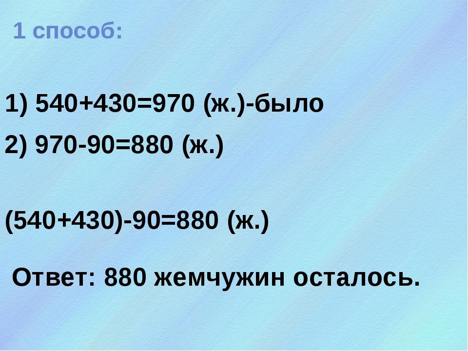 1) 540+430=970 (ж.)-было 1 способ: 2) 970-90=880 (ж.) (540+430)-90=880 (ж.) О...