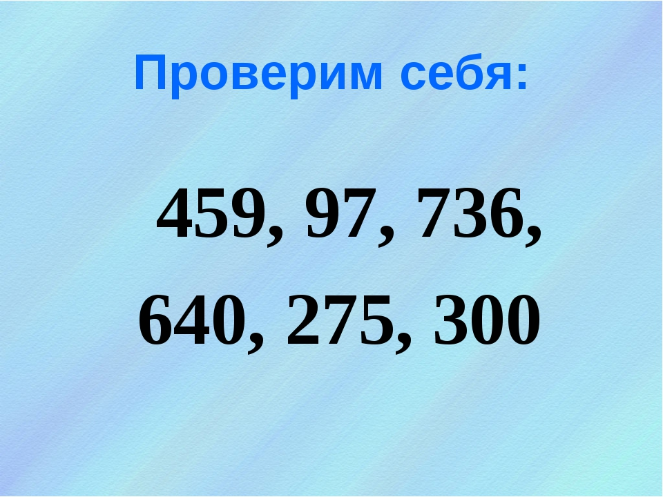 Проверим себя: 459, 97, 736, 640, 275, 300