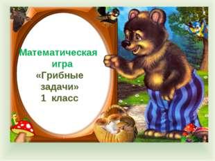 Математическая игра «Грибные задачи» 1 класс