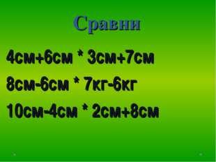 Сравни 4см+6см * 3см+7см 8см-6см * 7кг-6кг 10см-4см * 2см+8см