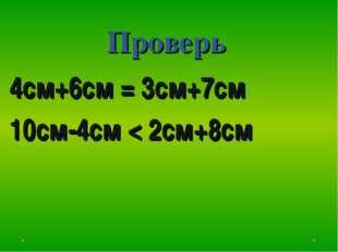 Проверь 4см+6см = 3см+7см 10см-4см < 2см+8см