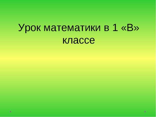 Урок математики в 1 «В» классе