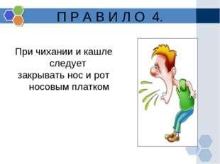 П Р А В И Л О 4. При чихании и кашле следует закрывать нос и рот носовым плат
