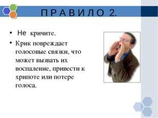 П Р А В И Л О 2. Не кричите. Крик повреждает голосовые связки, что может выз