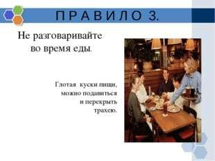 П Р А В И Л О 3. Не разговаривайте во время еды. Глотая куски пищи, можно под