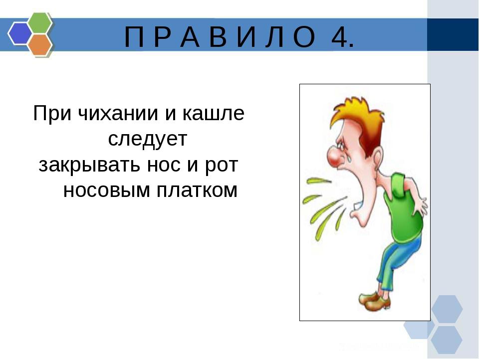 П Р А В И Л О 4. При чихании и кашле следует закрывать нос и рот носовым плат...