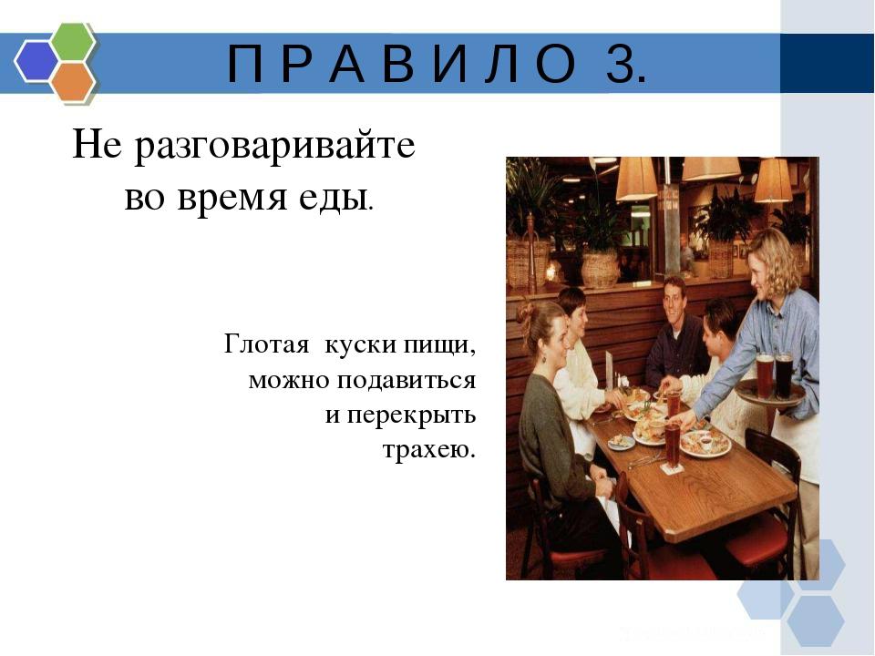П Р А В И Л О 3. Не разговаривайте во время еды. Глотая куски пищи, можно под...