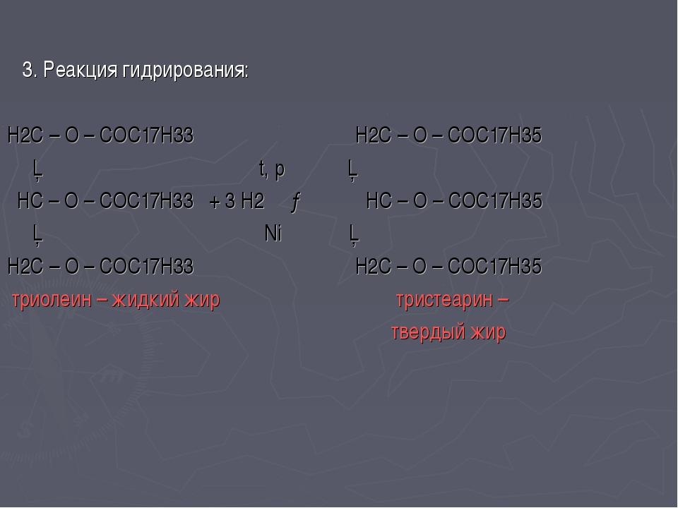 3. Реакция гидрирования: H2C – O – COC17H33 H2C – O – COC17H35 │ t, p │ HC –...