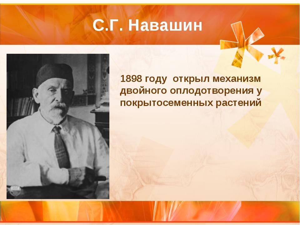 С.Г. Навашин 1898 году открыл механизм двойного оплодотворения у покрытосемен...