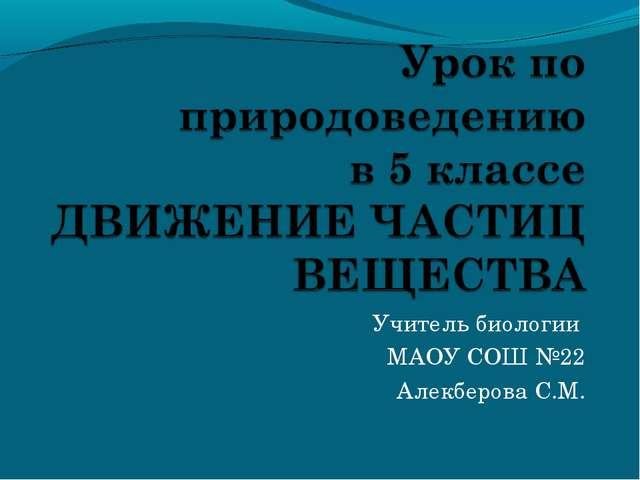 Учитель биологии МАОУ СОШ №22 Алекберова С.М.