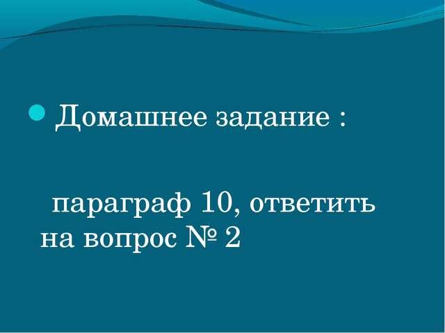 Домашнее задание : параграф 10, ответить на вопрос № 2