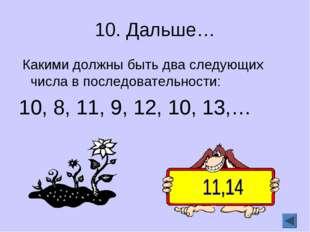 10. Дальше… Какими должны быть два следующих числа в последовательности: 10,