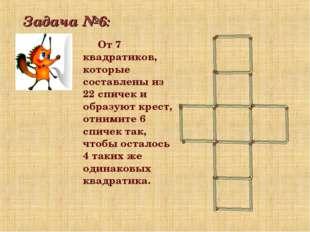 Задача №6: От 7 квадратиков, которые составлены из 22 спичек и образуют крест