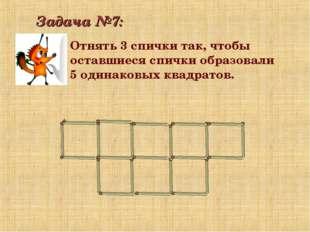 Задача №7: Отнять 3 спички так, чтобы оставшиеся спички образовали 5 одинаков