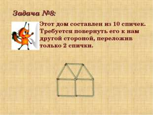 Задача №8: Этот дом составлен из 10 спичек. Требуется повернуть его к нам дру