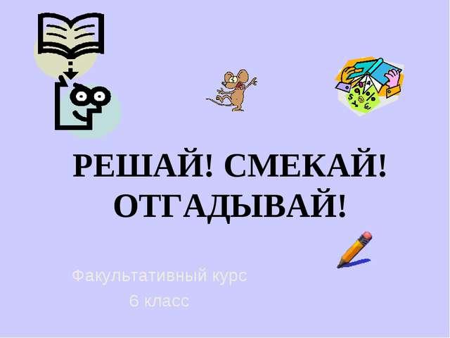 РЕШАЙ! СМЕКАЙ! ОТГАДЫВАЙ! Факультативный курс 6 класс
