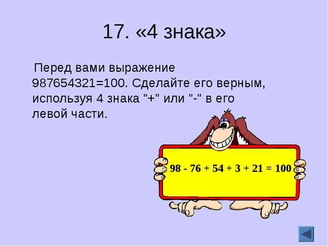 17. «4 знака» Перед вами выражение 987654321=100. Сделайте его верным, исполь...