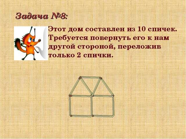 Задача №8: Этот дом составлен из 10 спичек. Требуется повернуть его к нам дру...