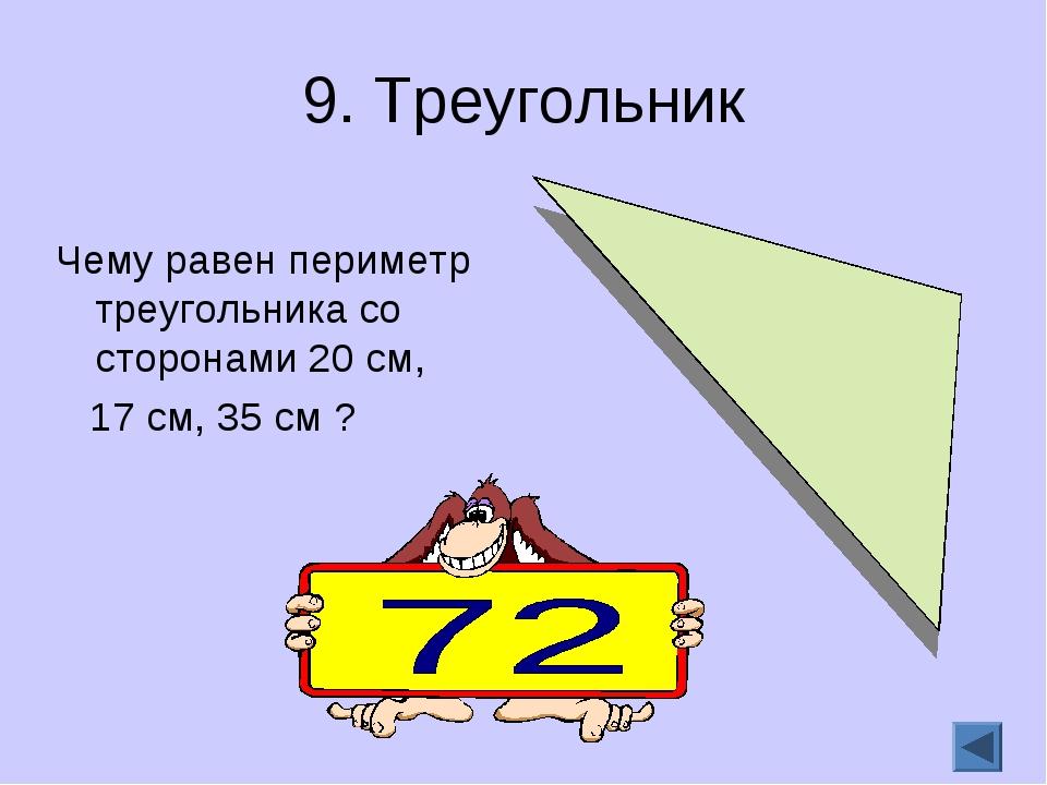 9. Треугольник Чему равен периметр треугольника со сторонами 20 см, 17 см, 35...