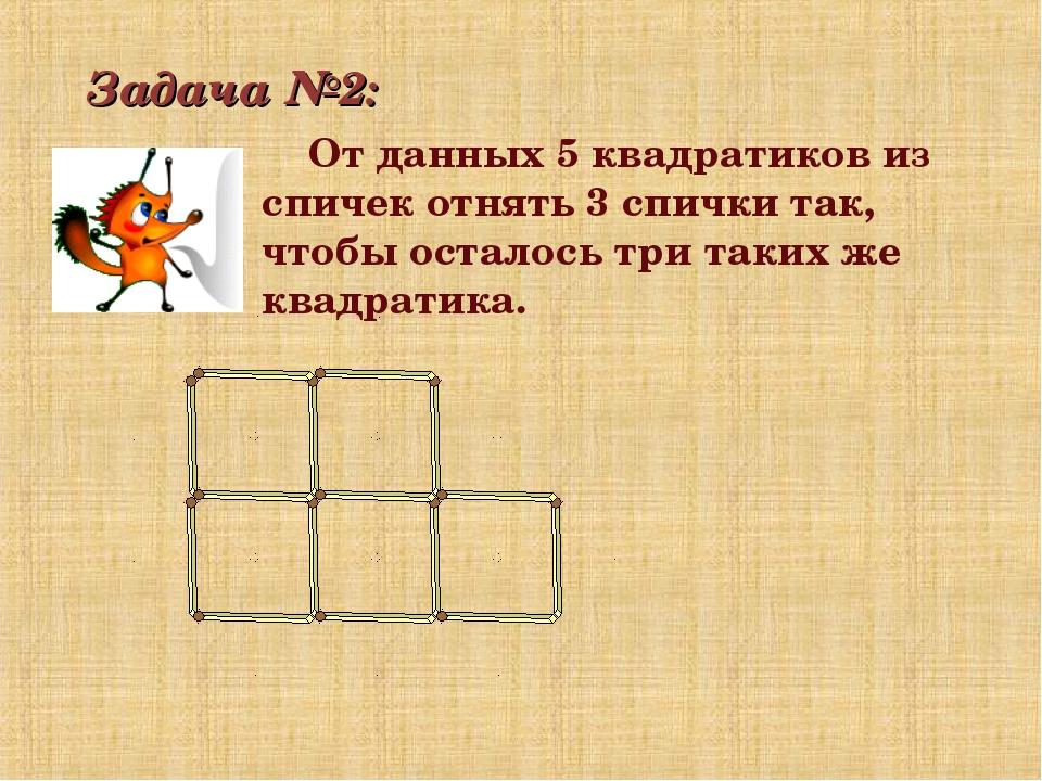 Задача №2: От данных 5 квадратиков из спичек отнять 3 спички так, чтобы остал...