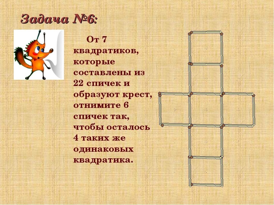 Задача №6: От 7 квадратиков, которые составлены из 22 спичек и образуют крест...