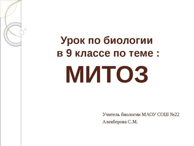 Урок по биологии в 9 классе по теме : МИТОЗ Учитель биологии МАОУ СОШ №22 Ал...