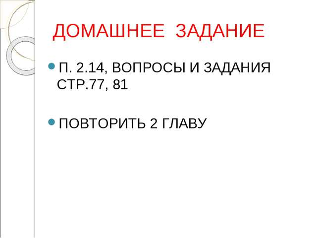 ДОМАШНЕЕ ЗАДАНИЕ П. 2.14, ВОПРОСЫ И ЗАДАНИЯ СТР.77, 81 ПОВТОРИТЬ 2 ГЛАВУ