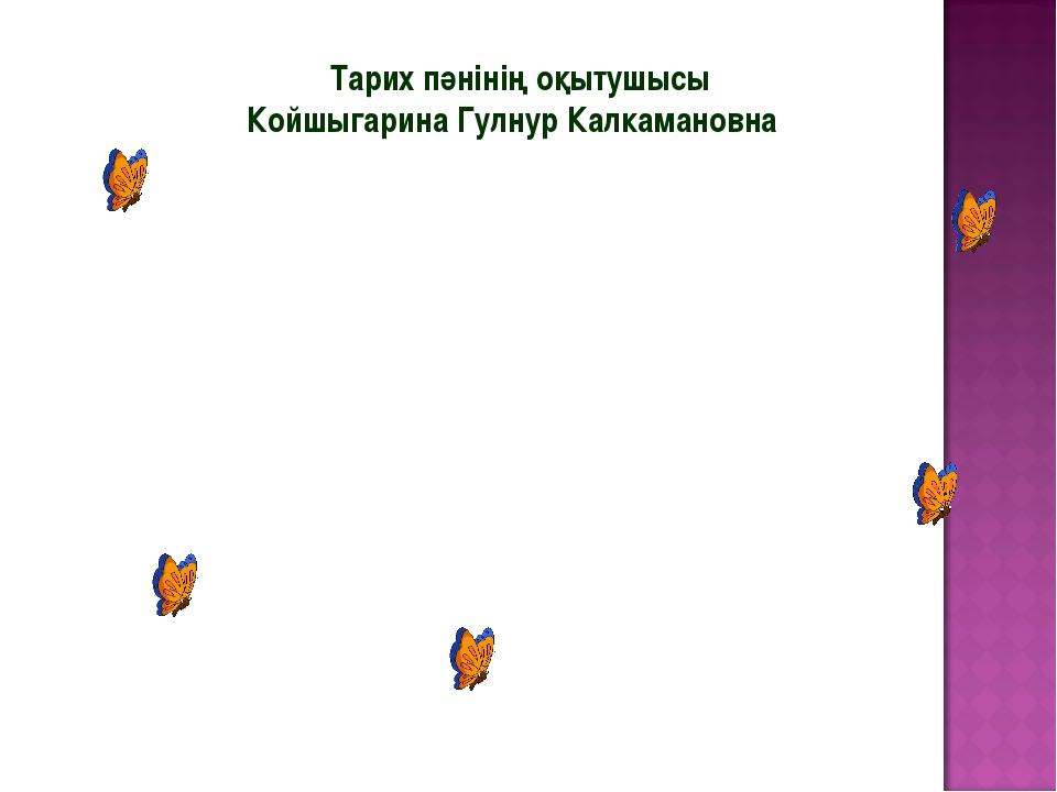 Тарих пәнінің оқытушысы Койшыгарина Гулнур Калкамановна