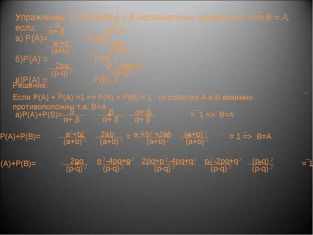 Упражнение 3: события А и В несовместны. Докажите, что В = А, если: а) Р(А)=...