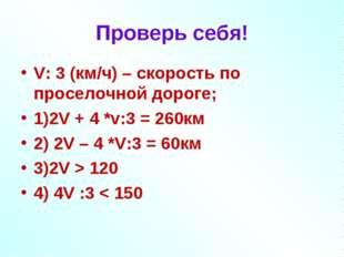 Проверь себя! V: 3 (км/ч) – скорость по проселочной дороге; 1)2V + 4 *v:3 = 2