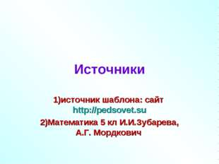 Источники 1)источник шаблона: сайт http://pedsovet.su 2)Математика 5 кл И.И.З