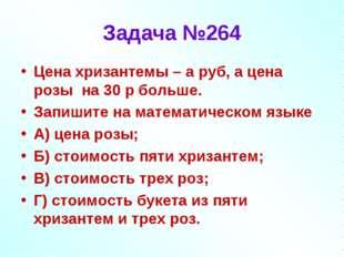 Задача №264 Цена хризантемы – а руб, а цена розы на 30 р больше. Запишите на