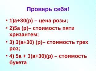 Проверь себя! 1)а+30(р) – цена розы; 2)5а (р)– стоимость пяти хризантем; 3) 3