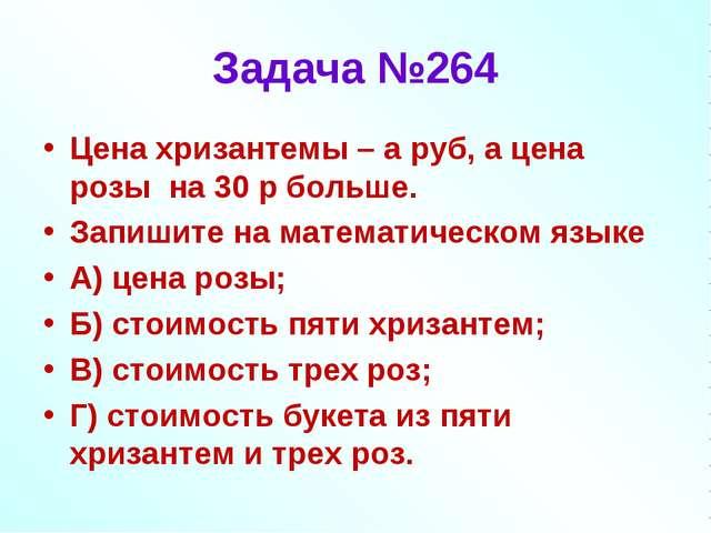 Задача №264 Цена хризантемы – а руб, а цена розы на 30 р больше. Запишите на...