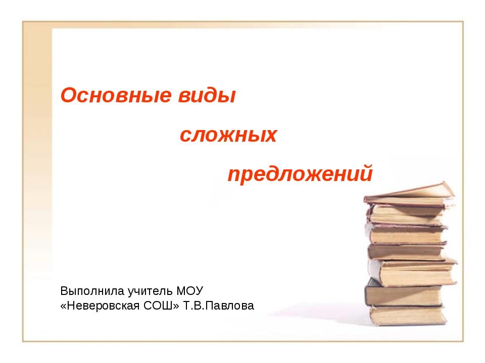 Основные виды сложных предложений Выполнила учитель МОУ «Неверовская СОШ» Т.В...