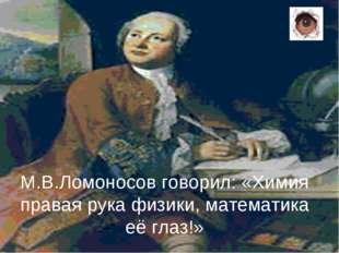 М.В.Ломоносов говорил: «Химия правая рука физики, математика её глаз!»