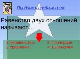 Равенство двух отношений называют… Неравенство. 3. Пропорция. Уравнение. 4. В