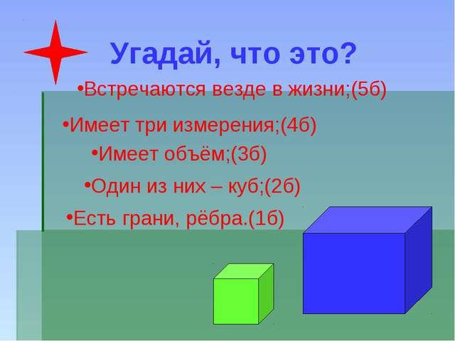 Угадай, что это? Встречаются везде в жизни;(5б) Имеет три измерения;(4б) Имее...