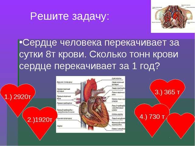 Решите задачу: Сердце человека перекачивает за сутки 8т крови. Сколько тонн к...