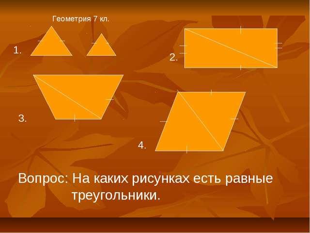 Геометрия 7 кл. 1. 2. 3. 4. Вопрос: На каких рисунках есть равные треугольники.