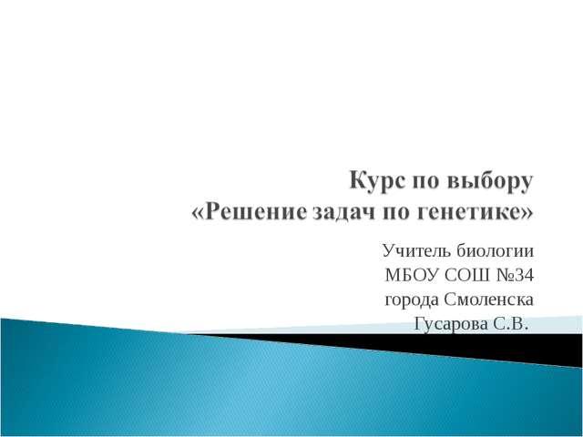 Учитель биологии МБОУ СОШ №34 города Смоленска Гусарова С.В.