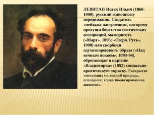 ЛЕВИТАН Исаак Ильич (1860-1900), русский живописец-передвижник. Создатель «пе