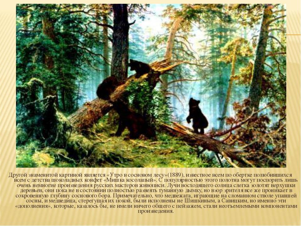 Другой знаменитой картиной является «Утро в сосновом лесу»(1889), известное в...