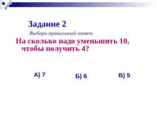 Задание 2 На сколько надо уменьшить 10, чтобы получить 4? Выбери правильный о