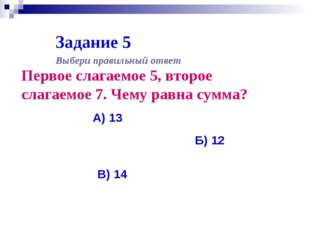 Задание 5 Первое слагаемое 5, второе слагаемое 7. Чему равна сумма? Выбери пр