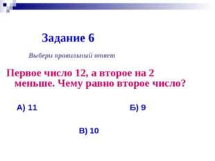 Задание 6 Первое число 12, а второе на 2 меньше. Чему равно второе число? Выб